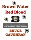 Brown Water Red Blood A Sailors Memories Of His Tour Of Duty With TF-117 In The Mekong Delta Republic Of Vietnam