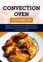 Convection Oven Cookbook: Beginners and Advanced Cooking Guide to Making Quick and Mouth-Watering Recipes in Convection Oven