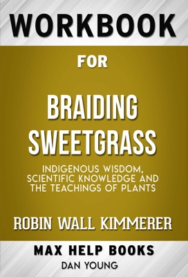 Braiding Sweetgrass: Indigenous Wisdom, Scientific Knowledge and the Teachings of Plants by Robin Wall Kimmerer (MaxHelp Workbooks)
