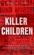 Killer Children: Horrifying True Stories of Kids Who Kill