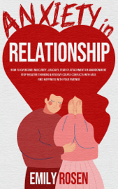 Anxiety in Relationship: How to Overcome Insecurity, Jealousy, Fear of Attachment or Abandonment – STOP Negative Thinking & Resolve Couple Conflicts with Ease – Find Happiness with Your Partner