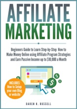 Affiliate Marketing: Beginners Guide To Learn Step-by-Step How To Make Money Online Using Affiliate Program Strategies And Earn Passive Income Up To $10,000 A Month