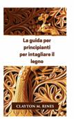 La guida per principianti per intagliare il legno Book Cover