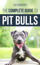 The Complete Guide to Pit Bulls: Finding, Raising, Feeding, Training, Exercising, Grooming, and Loving your new Pit Bull Dog book