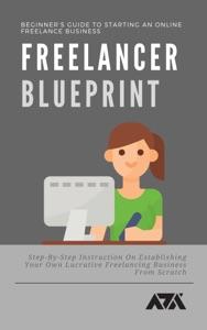 Freelancer Blueprint (Beginner's Guide To Starting An Online Freelance Business)