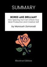 SUMMARY - Bored and Brilliant: How Spacing Out Can Unlock Your Most Productive and Creative Self by Manoush Zomorodi
