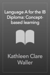 Language A For The IB Diploma Concept-based Learning