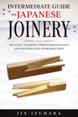 Intermediate Guide to Japanese Joinery: The Secret to Making Complex Japanese Joints and Furniture Using Affordable Tools Book Cover