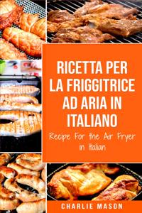 Ricetta Per La Friggitrice Ad Aria In Italiano/ Recipe For the Air Fryer in Italian (Italian Edition) Copertina del libro