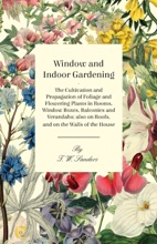 Window and Indoor Gardening - The Cultivation and Propagation of Foliage and Flowering Plants in Rooms, Window Boxes, Balconies and Verandahs; also on Roofs, and on the Walls of the House