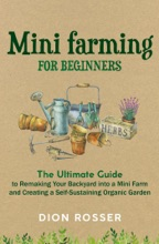 Mini Farming for Beginners: The Ultimate Guide to Remaking Your Backyard into a Mini Farm and Creating a Self-Sustaining Organic Garden