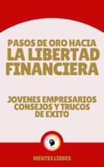 Pasos de oro Hacia la Libertad Financiera - Jovenes Empresarios Consejos y Trucos de Éxito