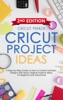 Cricut Project Ideas: A Step-by-Step Guide To How To Create Fantastic Designs With Many Original Projects Ideas For Beginners. With Color Images & Practical Illustrated Examples (2ND EDITION)