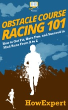 Obstacle Course Racing 101: How To Get Fit, Have Fun, And Succeed In Mud Runs From A To Z
