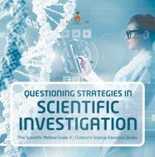 Questioning Strategies in Scientific Investigation  The Scientific Method Grade 4  Children's Science Education Books