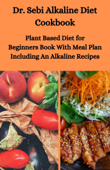 Dr. Sebi Alkaline Diet Cookbook: Plant Based Diet for Beginners Book With Meal Plan Including Alkaline Recipes