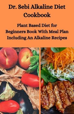 Dr. Sebi Alkaline Diet Cookbook: Plant Based Diet for Beginners Book With Meal Plan Including Alkaline Recipes