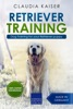 Retriever Training: Dog Training for Your Retriever Puppy