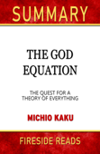 The God Equation: The Quest for a Theory of Everything by Michio Kaku: Summary by Fireside Reads