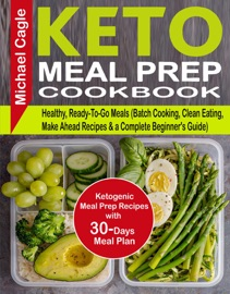 KETO MEAL PREP COOKBOOK: KETOGENIC MEAL PREP RECIPES WITH 30-DAYS MEAL PLAN FOR HEALTHY, READY-TO-GO MEALS (BATCH COOKING, CLEAN EATING, MAKE AHEAD RECIPES & A COMPLETE BEGINNERS GUIDE)