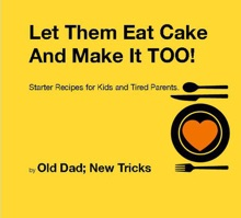 Let Them Eat Cake: And Make It TOO Starter Recipes For Kids And Tired Parents
