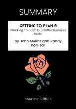 SUMMARY - Getting To Plan B: Breaking Through To A Better Business Model By John Mullins And Randy Komisar