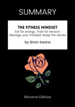 SUMMARY - The Fitness Mindset: Eat for energy, Train for tension, Manage your mindset, Reap the results by Brian Keane