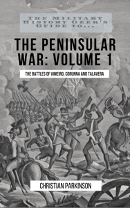 The Military History Geek's Guide To...The Peninsular War, Volume 1: Vimeiro, Corunna and Talavera