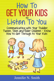 How To Get Your Kids To Listen To You - Communicating with Your Toddler, Tween, Teen and Older Children – Know How to Get Through to Your Kids