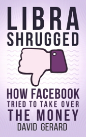 Libra Shrugged: How Facebook Tried to Take Over the Money