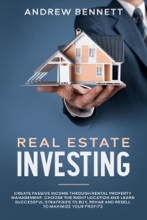 Real Estate Investing: Create Passive Income Through Rental Property Management. Choose The Right Location And Learn Successful Strategies To Buy, Rehab And Resell To Maximize Your Profits