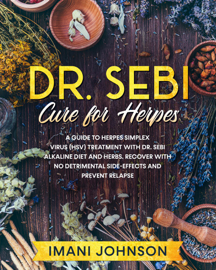 Dr. Sebi Cure for Herpes: A Guide to Herpes Simplex Virus (HSV) Treatment With Dr. Sebi Alkaline Diet and Herbs. Recover With No Detrimental Side-Effects and Prevent Relapse.