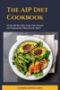 The AIP Diet Cookbook; Over 50 Recipes For The Paleo Autoimmune Protocol Diet