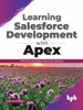 Learning Salesforce Development With Apex: Write, Run And Deploy Apex Code With Ease