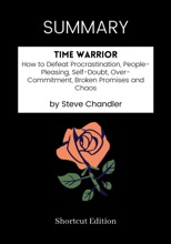SUMMARY - Time Warrior: How To Defeat Procrastination, People-Pleasing, Self-Doubt, Over-Commitment, Broken Promises And Chaos By Steve Chandler