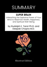 SUMMARY - Super Brain: Unleashing the Explosive Power of Your Mind to Maximize Health, Happiness, and Spiritual Well-Being by Rudolph E. Tanzi Ph.D. and Deepak Chopra M.D.