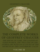 The Complete Works Of Geoffrey Chaucer : The House Of Fame, The Legend Of Good Women, The Treatise On The Astrolabe With An Account On The Sources Of The Canterbury Tales, Volume III (Illustrated)
