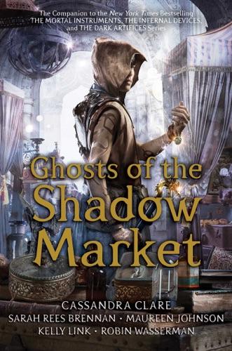 Cassandra Clare, Sarah Rees Brennan, Maureen Johnson, Kelly Link & Robin Wasserman - Ghosts of the Shadow Market