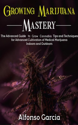 Growing Marijuana Mastery: The Advanced Guide to grow Cannabis: Tips and Techniques for Advanced Cultivation of Medical Marijuana Indoors and Outdoors
