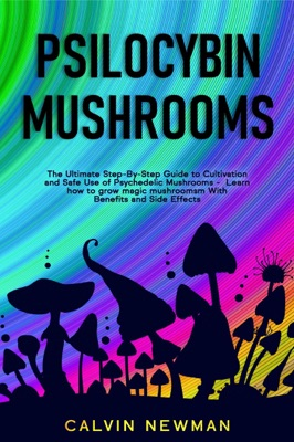Psilocybin Mushrooms: The Ultimate Step-by-Step Guide to Cultivation and Safe Use of Psychedelic Mushrooms. Learn How to Grow Magic Mushrooms, Enjoy Their Benefits, and Manage Their Side-Effects