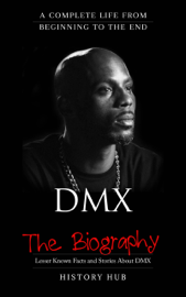 DMX: The Biography (A Complete Life from Beginning to the End)