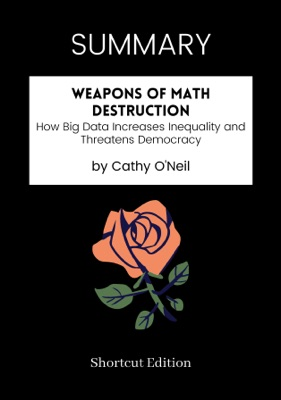 SUMMARY - Weapons of Math Destruction: How Big Data Increases Inequality and Threatens Democracy by Cathy O'Neil