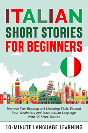 Italian Short Stories for Beginners: Improve Your Reading and Listening Skills, Expand Your Vocabulary and Learn Italian Language With 35 Short Stories