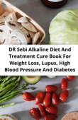 DR Sebi Alkaline Diet And Treatment Cure Book For Weight Loss, Lupus, High Blood Pressure And Diabetes