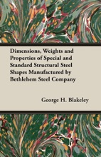 Dimensions, Weights And Properties Of Special And Standard Structural Steel Shapes Manufactured By Bethlehem Steel Company