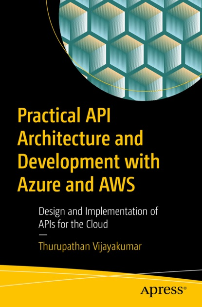Practical API Architecture and Development with Azure and AWS by  Thurupathan Vijayakumar on Apple Books