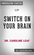 Switch On Your Brain: The Key to Peak Happiness, Thinking, and Health by Dr. Caroline Leaf: Conversation Starters