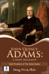 John Quincy Adams A Short Biography - Sixth President Of The United States