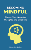 Becoming Mindful: Silence Your Negative Thoughts and Emotions to Regain Control of Your Life Book Cover