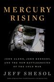 Mercury Rising: John Glenn, John Kennedy, and the New Battleground of the Cold War